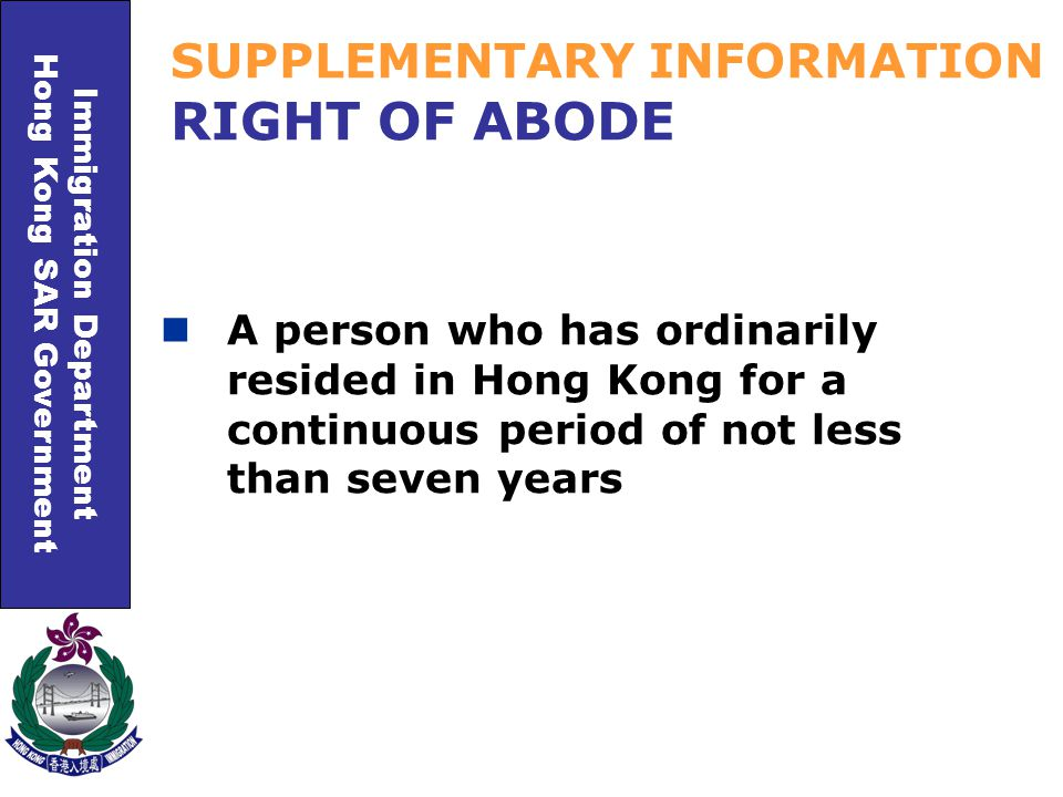 Immigration Department Hong Kong SAR Government SUPPLEMENTARY INFORMATION RIGHT OF ABODE A person who has ordinarily resided in Hong Kong for a continuous period of not less than seven years