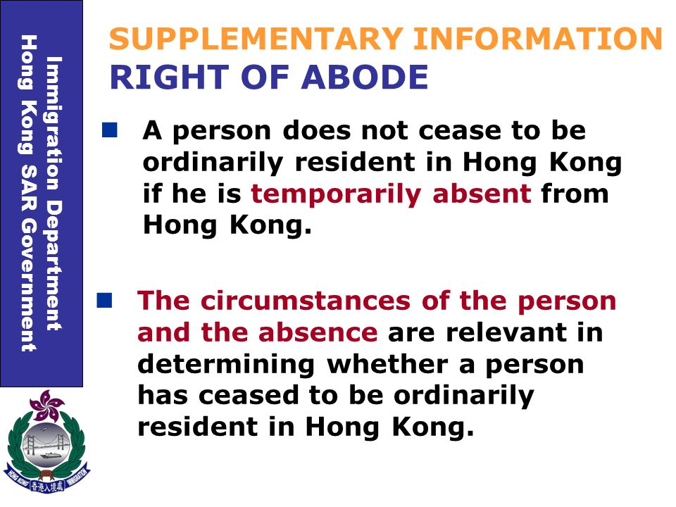 Immigration Department Hong Kong SAR Government SUPPLEMENTARY INFORMATION RIGHT OF ABODE A person does not cease to be ordinarily resident in Hong Kong if he is temporarily absent from Hong Kong.