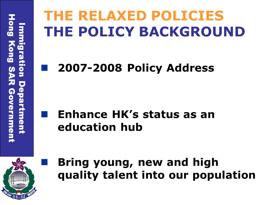 Immigration Department Hong Kong SAR Government 2007-2008 Policy Address THE RELAXED POLICIES THE POLICY BACKGROUND Enhance HK's status as an education hub Bring young, new and high quality talent into our population