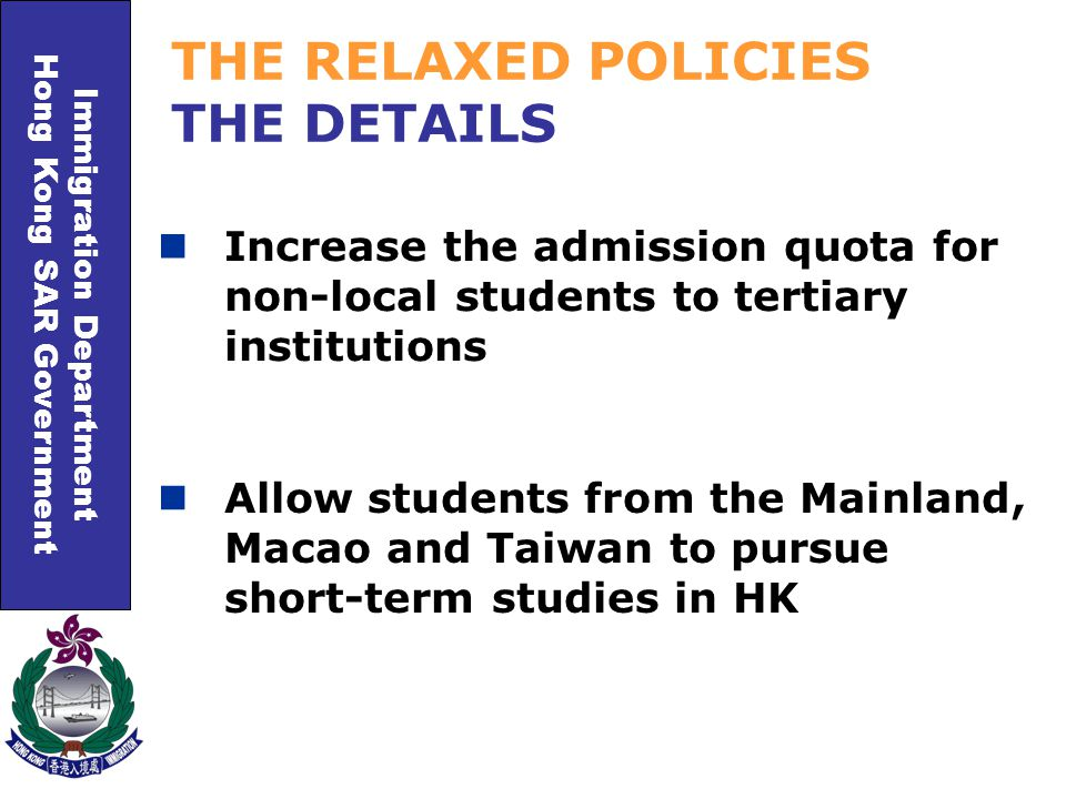Immigration Department Hong Kong SAR Government Increase the admission quota for non-local students to tertiary institutions THE RELAXED POLICIES THE DETAILS Allow students from the Mainland, Macao and Taiwan to pursue short-term studies in HK