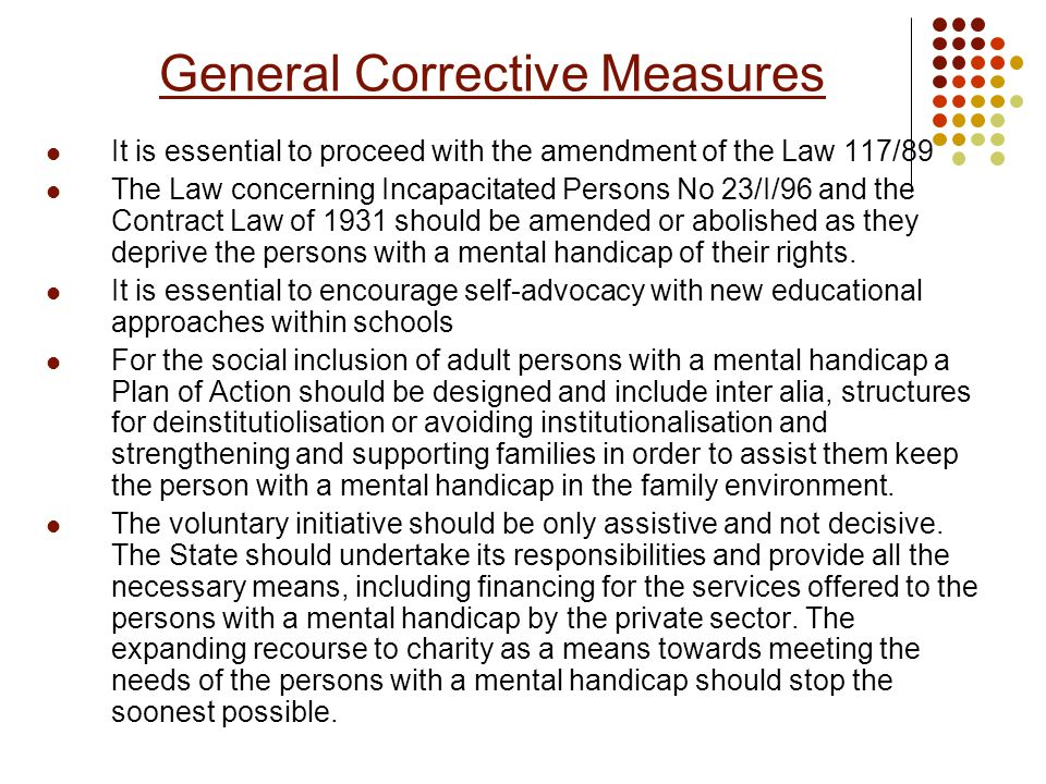 General Corrective Measures It is essential to proceed with the amendment of the Law 117/89 The Law concerning Incapacitated Persons No 23/I/96 and the Contract Law of 1931 should be amended or abolished as they deprive the persons with a mental handicap of their rights.