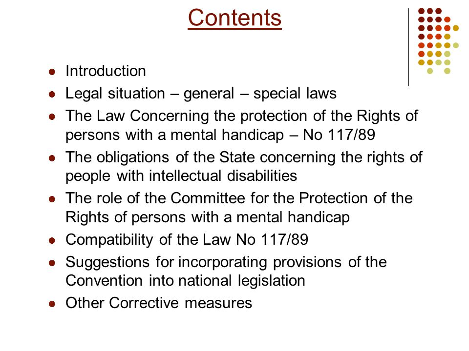 Contents Introduction Legal situation – general – special laws The Law Concerning the protection of the Rights of persons with a mental handicap – Νο 117/89 The obligations of the State concerning the rights of people with intellectual disabilities The role of the Committee for the Protection of the Rights of persons with a mental handicap Compatibility of the Law No 117/89 Suggestions for incorporating provisions of the Convention into national legislation Other Corrective measures