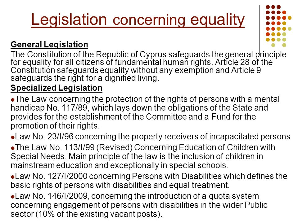 Law 117/89 Title: Law concerning the Rights of Persons with a Mental Handicap, definition of the obligations of the State towards them and the establishment of a Committee and Fund for their promotion The Law provides inter alia: The person with a mental handicap is entitled to dignified living and social security It is the obligation of the State for the safeguarding of those rights as well as of the provision of the necessary means for their realization in practice providing or contributing according to his/ hers needs, in the field of: Special education Institutional residence and daily care (including medical) Creation of employment opportunities Care at home Legal protection in the social environment Assistance for inclusion Appointment of suitable persons for property administration The State undertakes its obligations as a matter of priority within its capabilities etc.