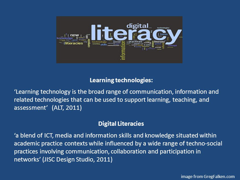 Learning technologies: 'Learning technology is the broad range of communication, information and related technologies that can be used to support learning, teaching, and assessment' (ALT, 2011) Digital Literacies 'a blend of ICT, media and information skills and knowledge situated within academic practice contexts while influenced by a wide range of techno-social practices involving communication, collaboration and participation in networks' (JISC Design Studio, 2011) image from GregFalken.com