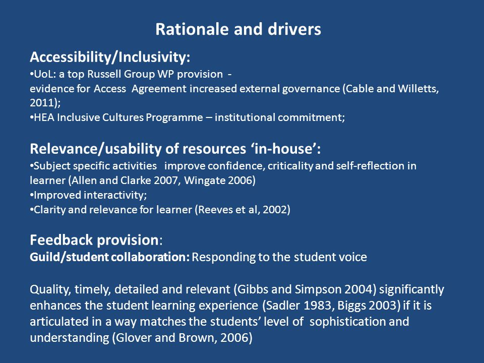 Rationale and drivers Feedback provision: Guild/student collaboration: Responding to the student voice Quality, timely, detailed and relevant (Gibbs and Simpson 2004) significantly enhances the student learning experience (Sadler 1983, Biggs 2003) if it is articulated in a way matches the students' level of sophistication and understanding (Glover and Brown, 2006) Accessibility/Inclusivity: UoL: a top Russell Group WP provision - evidence for Access Agreement increased external governance (Cable and Willetts, 2011); HEA Inclusive Cultures Programme – institutional commitment; Relevance/usability of resources 'in-house': Subject specific activities improve confidence, criticality and self-reflection in learner (Allen and Clarke 2007, Wingate 2006) Improved interactivity; Clarity and relevance for learner (Reeves et al, 2002)
