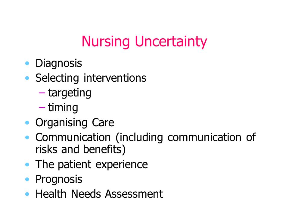 Nursing Uncertainty Diagnosis Selecting interventions –targeting –timing Organising Care Communication (including communication of risks and benefits) The patient experience Prognosis Health Needs Assessment
