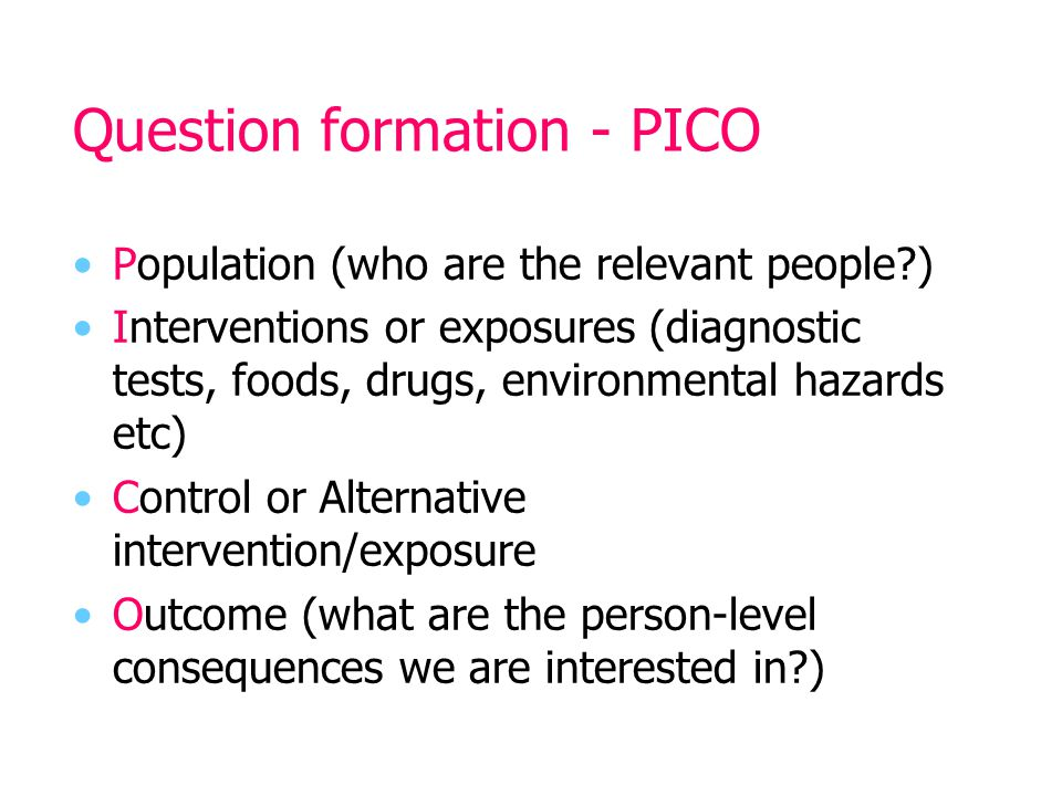 Question formation - PICO Population (who are the relevant people?) Interventions or exposures (diagnostic tests, foods, drugs, environmental hazards etc) Control or Alternative intervention/exposure Outcome (what are the person-level consequences we are interested in?)