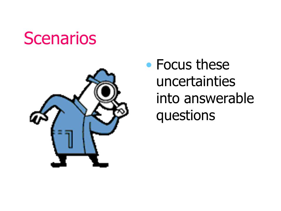 Scenarios Focus these uncertainties into answerable questions