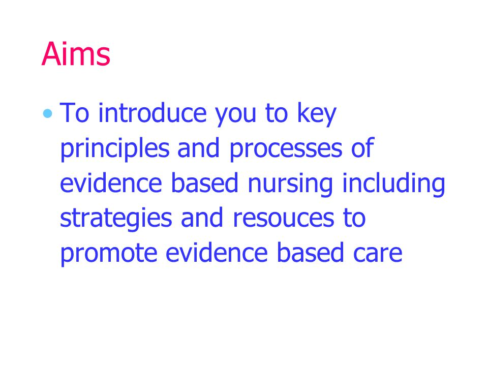 Aims To introduce you to key principles and processes of evidence based nursing including strategies and resouces to promote evidence based care