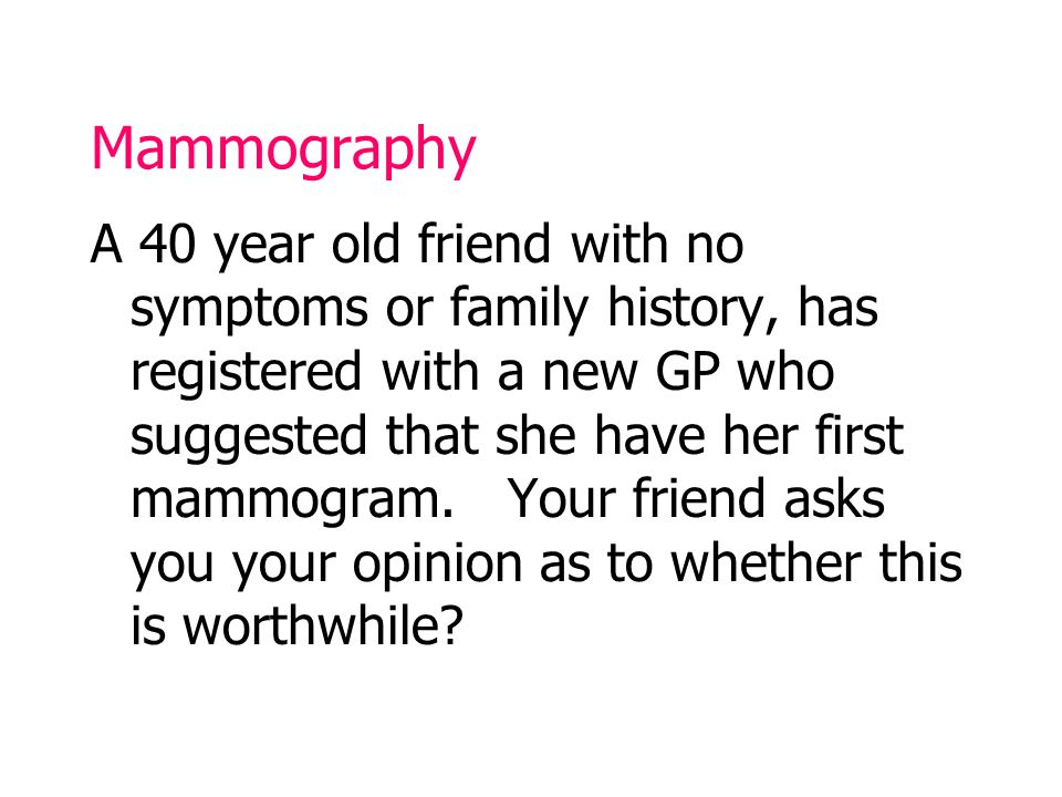 Mammography A 40 year old friend with no symptoms or family history, has registered with a new GP who suggested that she have her first mammogram.
