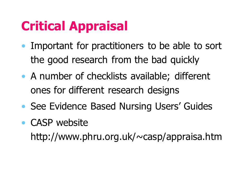 Critical Appraisal Important for practitioners to be able to sort the good research from the bad quickly A number of checklists available; different ones for different research designs See Evidence Based Nursing Users' Guides CASP website http://www.phru.org.uk/~casp/appraisa.htm
