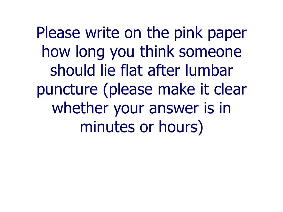 Please write on the pink paper how long you think someone should lie flat after lumbar puncture (please make it clear whether your answer is in minutes or hours)