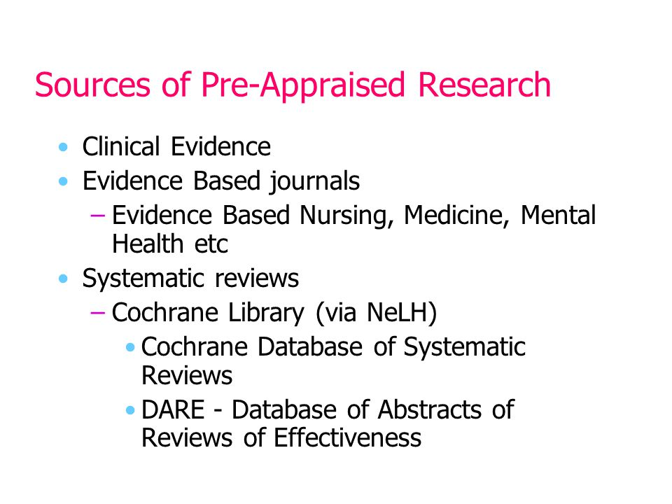 Sources of Pre-Appraised Research Clinical Evidence Evidence Based journals –Evidence Based Nursing, Medicine, Mental Health etc Systematic reviews –Cochrane Library (via NeLH) Cochrane Database of Systematic Reviews DARE - Database of Abstracts of Reviews of Effectiveness