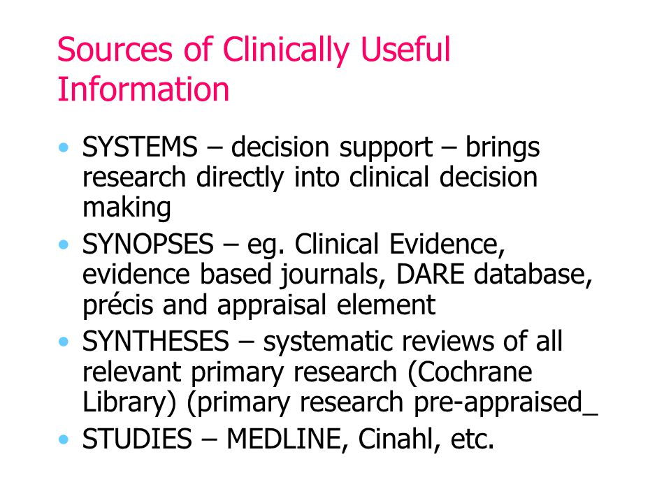 Sources of Clinically Useful Information SYSTEMS – decision support – brings research directly into clinical decision making SYNOPSES – eg.