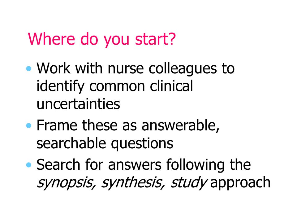 Where do you start? Work with nurse colleagues to identify common clinical uncertainties Frame these as answerable, searchable questions Search for an