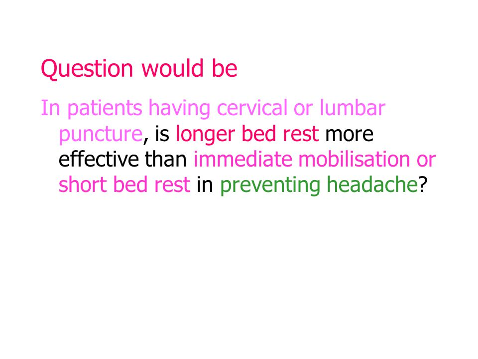 Question would be In patients having cervical or lumbar puncture, is longer bed rest more effective than immediate mobilisation or short bed rest in preventing headache?