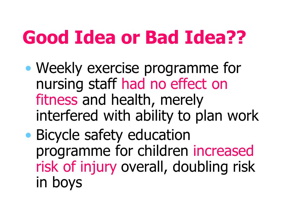 Good Idea or Bad Idea?? Weekly exercise programme for nursing staff had no effect on fitness and health, merely interfered with ability to plan work B