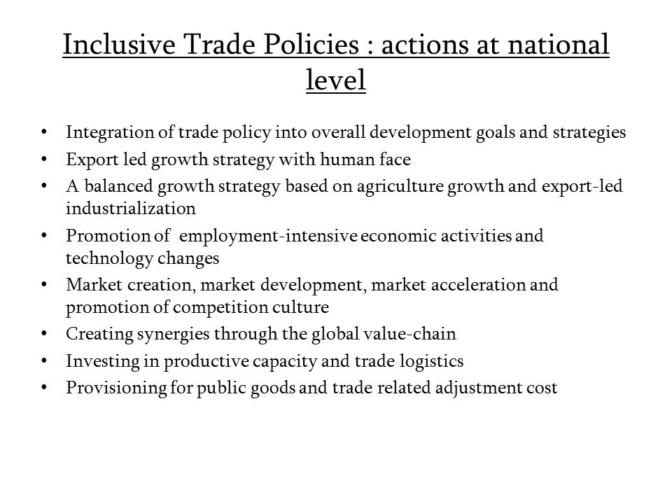 Inclusive Trade Policies : actions at national level Integration of trade policy into overall development goals and strategies Export led growth strat
