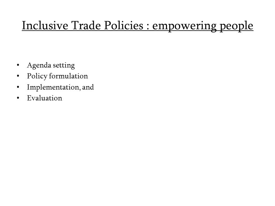 Inclusive Trade Policies : empowering people Agenda setting Policy formulation Implementation, and Evaluation