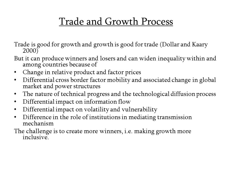 Trade and Growth Process Trade is good for growth and growth is good for trade (Dollar and Kaary 2000) But it can produce winners and losers and can w