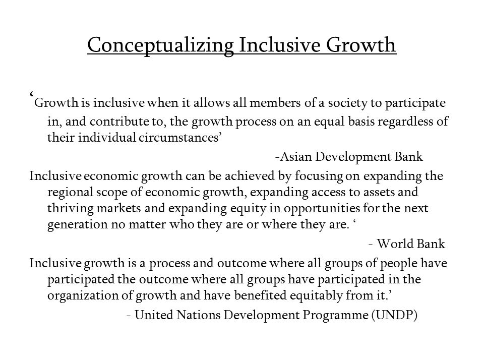 Conceptualizing Inclusive Growth ' Growth is inclusive when it allows all members of a society to participate in, and contribute to, the growth proces