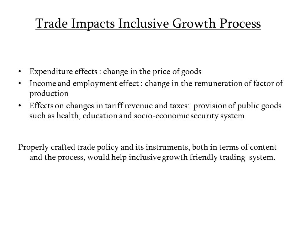 Trade Impacts Inclusive Growth Process Expenditure effects : change in the price of goods Income and employment effect : change in the remuneration of