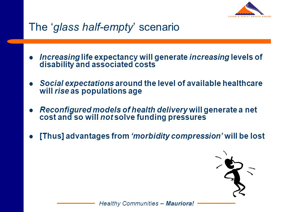 Healthy Communities – Mauriora! The 'glass half-empty' scenario Increasing life expectancy will generate increasing levels of disability and associate