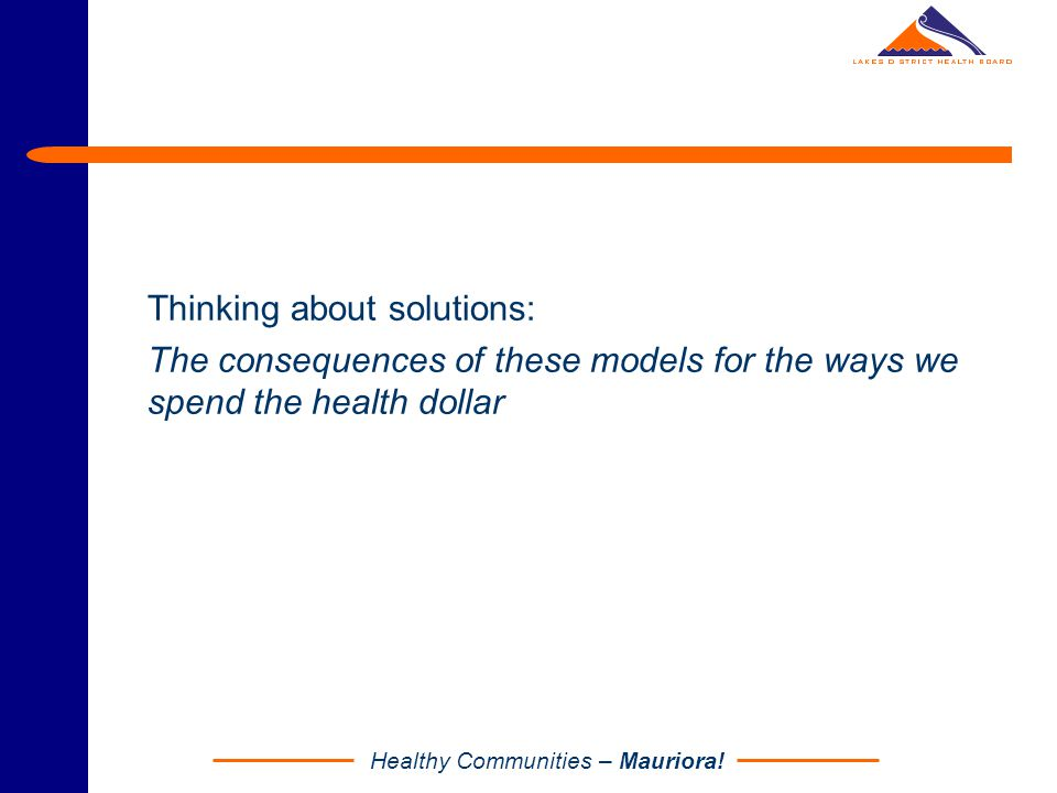 Healthy Communities – Mauriora! Thinking about solutions: The consequences of these models for the ways we spend the health dollar