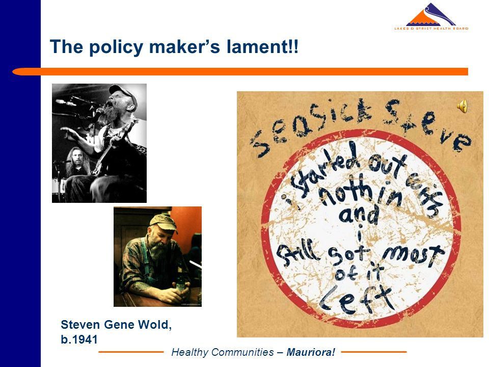 Healthy Communities – Mauriora! The policy maker's lament!! Steven Gene Wold, b.1941