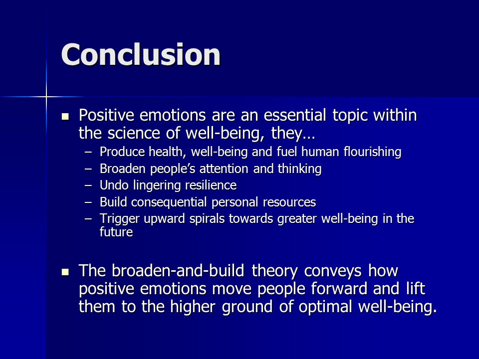 Conclusion Positive emotions are an essential topic within the science of well-being, they… Positive emotions are an essential topic within the science of well-being, they… –Produce health, well-being and fuel human flourishing –Broaden people's attention and thinking –Undo lingering resilience –Build consequential personal resources –Trigger upward spirals towards greater well-being in the future The broaden-and-build theory conveys how positive emotions move people forward and lift them to the higher ground of optimal well-being.