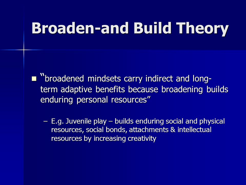 Broaden-and Build Theory broadened mindsets carry indirect and long- term adaptive benefits because broadening builds enduring personal resources broadened mindsets carry indirect and long- term adaptive benefits because broadening builds enduring personal resources –E.g.