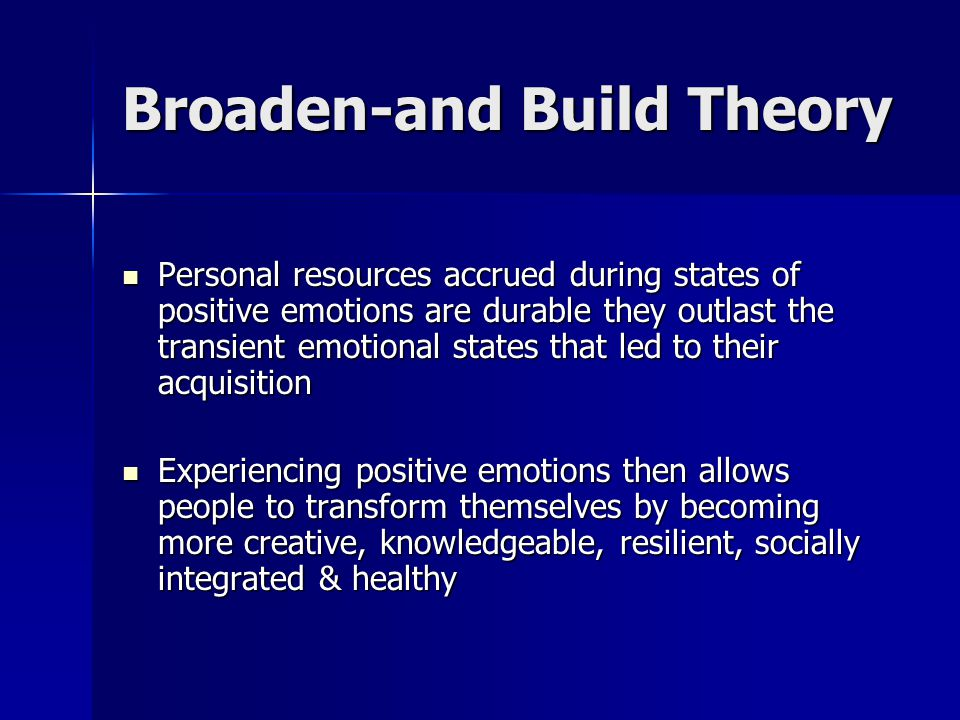 Broaden-and Build Theory Personal resources accrued during states of positive emotions are durable they outlast the transient emotional states that led to their acquisition Personal resources accrued during states of positive emotions are durable they outlast the transient emotional states that led to their acquisition Experiencing positive emotions then allows people to transform themselves by becoming more creative, knowledgeable, resilient, socially integrated & healthy Experiencing positive emotions then allows people to transform themselves by becoming more creative, knowledgeable, resilient, socially integrated & healthy