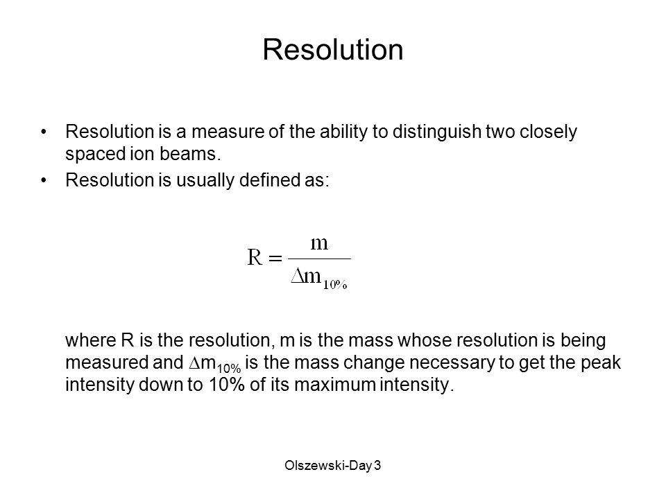 Olszewski-Day 3 Resolution Resolution is a measure of the ability to distinguish two closely spaced ion beams. Resolution is usually defined as: where