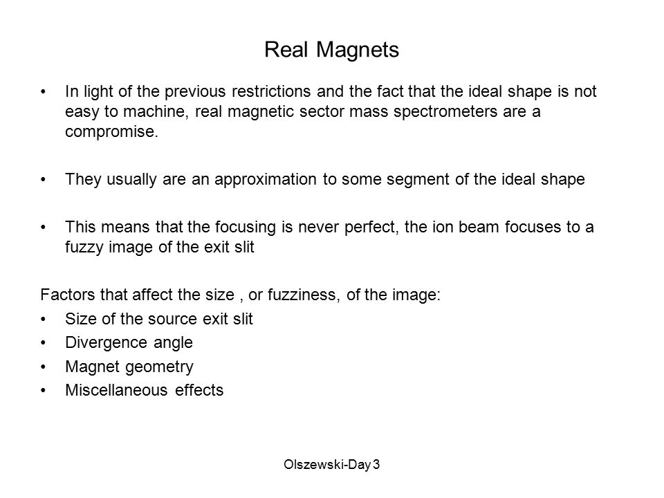 Olszewski-Day 3 Nier Geometry The Nier Geometry has been the workhorse of magnetic sector mass spectrometry for many years Characteristics: Magnet poles are sectors of a circle (the traditional sectors have been 60 o and 90 o ) The ion beam nominally enters and exits the magnet at 90 o Assuming an ideal magnet, the object focus (the exit slit of the source) and the image focus lie on a horizontal line that passes thru the apex of the magnet