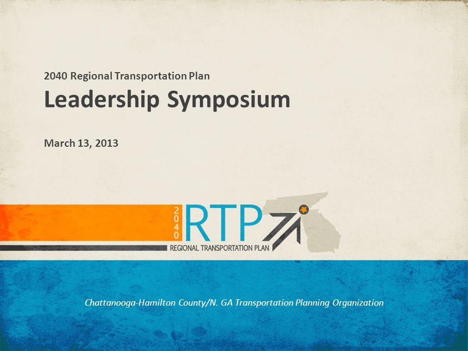 Chattanooga-Hamilton County/N. GA Transportation Planning Organization 2040 Regional Transportation Plan Leadership Symposium March 13, 2013