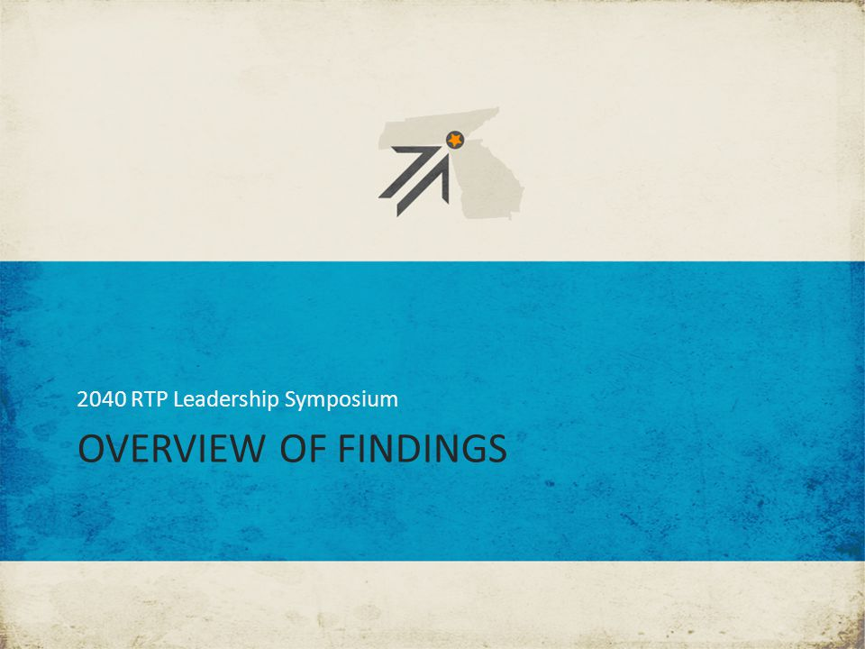 OVERVIEW OF FINDINGS 2040 RTP Leadership Symposium