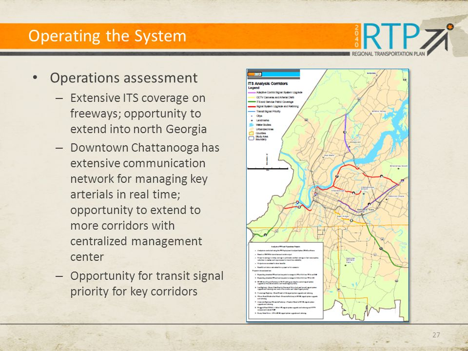 Operating the System Operations assessment – Extensive ITS coverage on freeways; opportunity to extend into north Georgia – Downtown Chattanooga has extensive communication network for managing key arterials in real time; opportunity to extend to more corridors with centralized management center – Opportunity for transit signal priority for key corridors 27