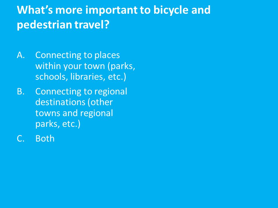 What's more important to bicycle and pedestrian travel? A.Connecting to places within your town (parks, schools, libraries, etc.) B.Connecting to regi