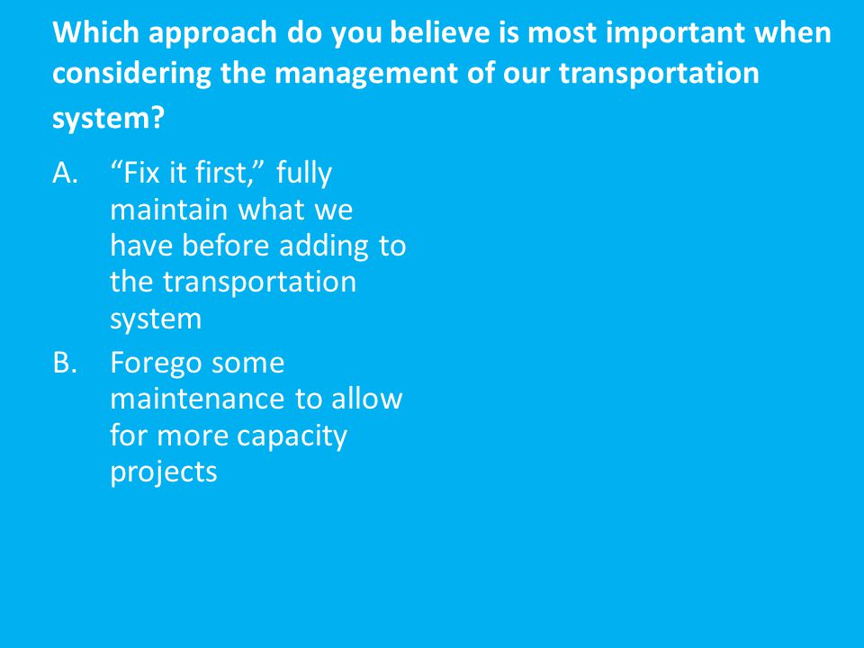 """Which approach do you believe is most important when considering the management of our transportation system? A.""""Fix it first,"""" fully maintain what we"""
