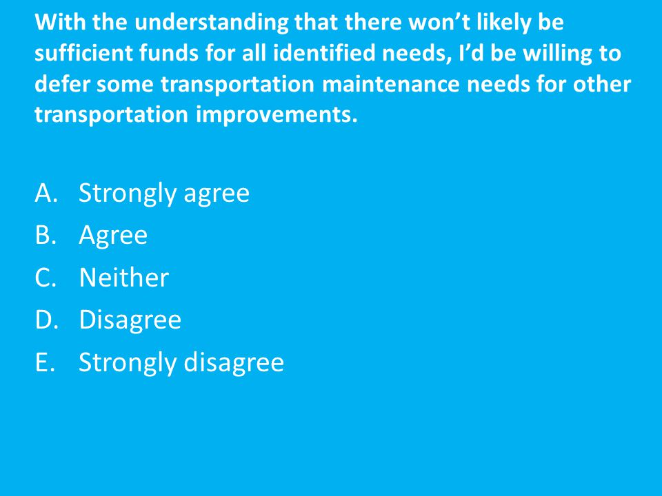 With the understanding that there won't likely be sufficient funds for all identified needs, I'd be willing to defer some transportation maintenance n