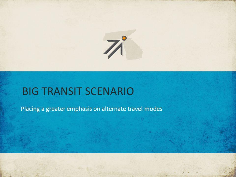 BIG TRANSIT SCENARIO Placing a greater emphasis on alternate travel modes