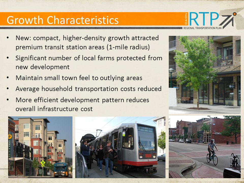 Growth Characteristics New: compact, higher-density growth attracted premium transit station areas (1-mile radius) Significant number of local farms protected from new development Maintain small town feel to outlying areas Average household transportation costs reduced More efficient development pattern reduces overall infrastructure cost