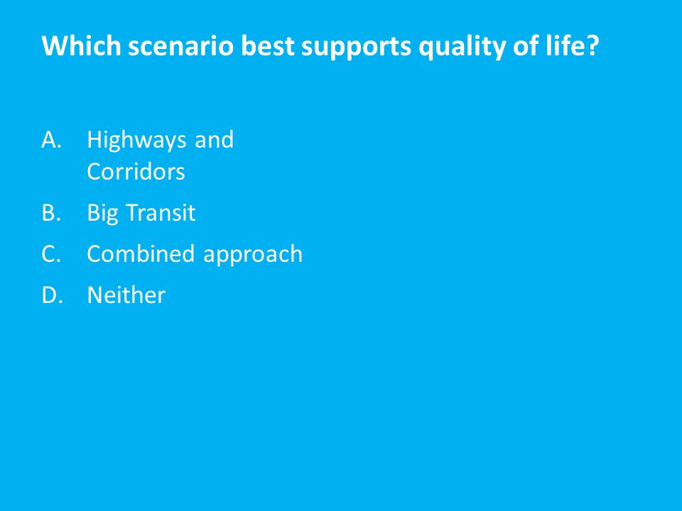 Which scenario best supports quality of life? A.Highways and Corridors B.Big Transit C.Combined approach D.Neither