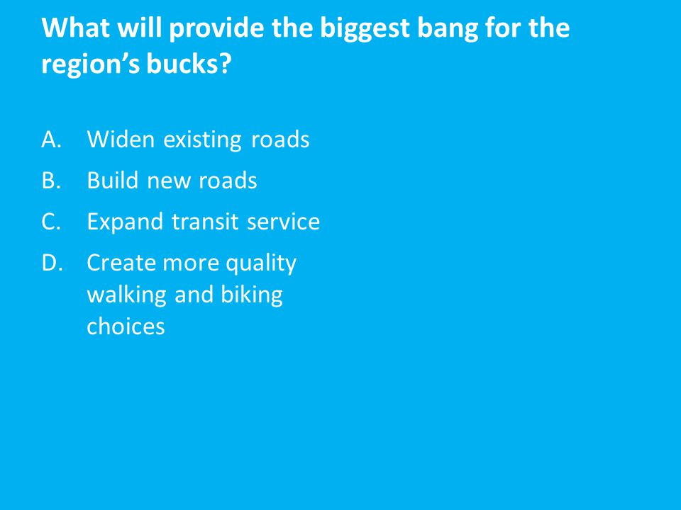 What will provide the biggest bang for the region's bucks? A.Widen existing roads B.Build new roads C.Expand transit service D.Create more quality wal