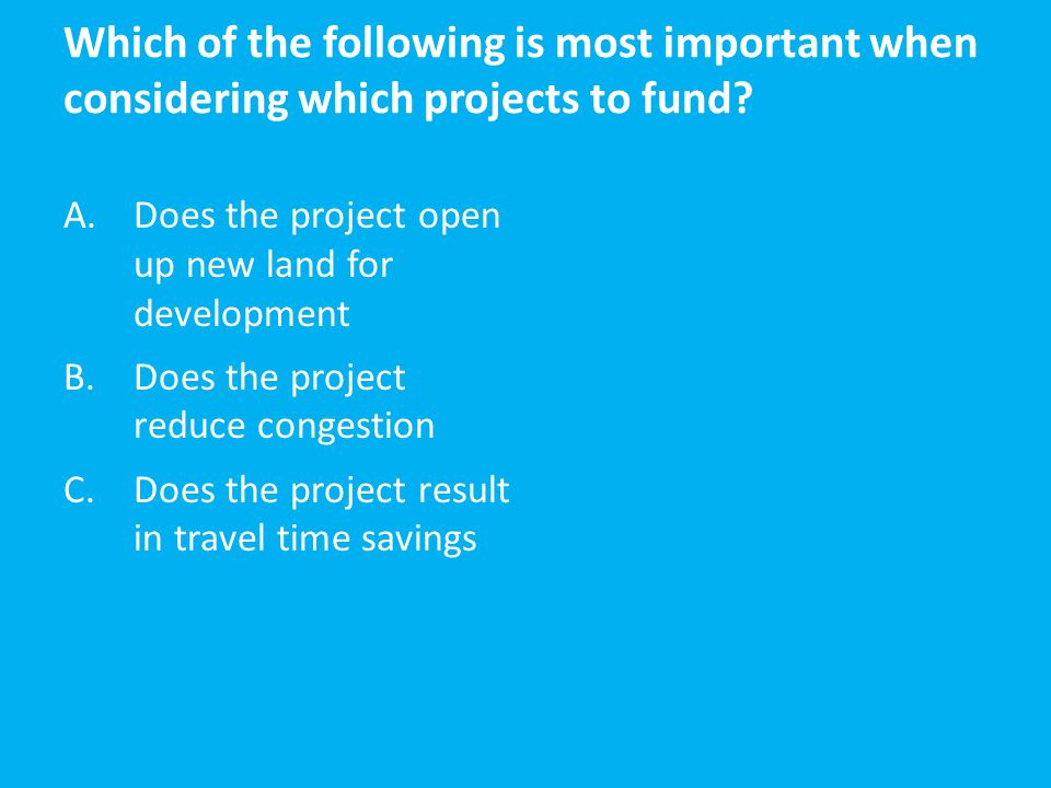 Which of the following is most important when considering which projects to fund? A.Does the project open up new land for development B.Does the proje