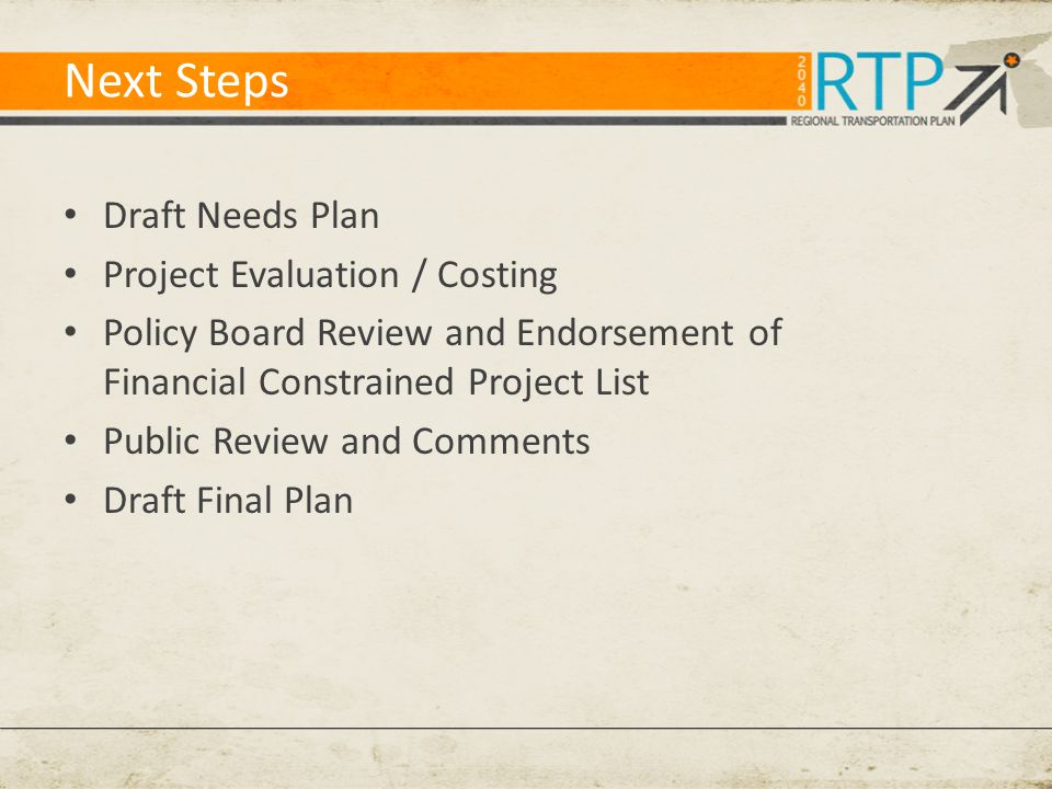 Next Steps Draft Needs Plan Project Evaluation / Costing Policy Board Review and Endorsement of Financial Constrained Project List Public Review and Comments Draft Final Plan