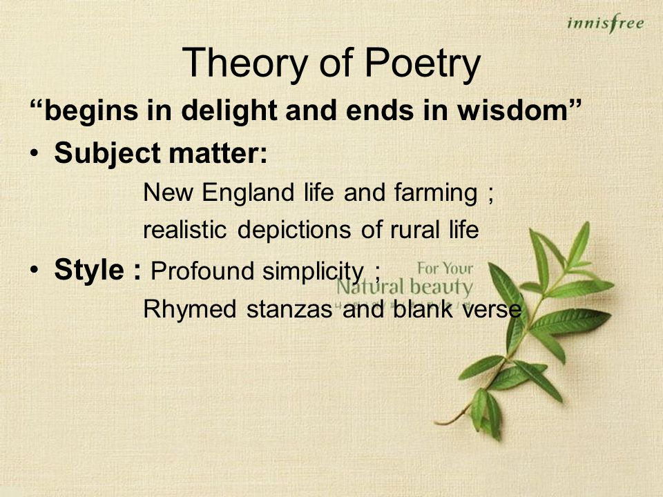 Theory of Poetry begins in delight and ends in wisdom Subject matter: New England life and farming ; realistic depictions of rural life Style : Profound simplicity ; Rhymed stanzas and blank verse