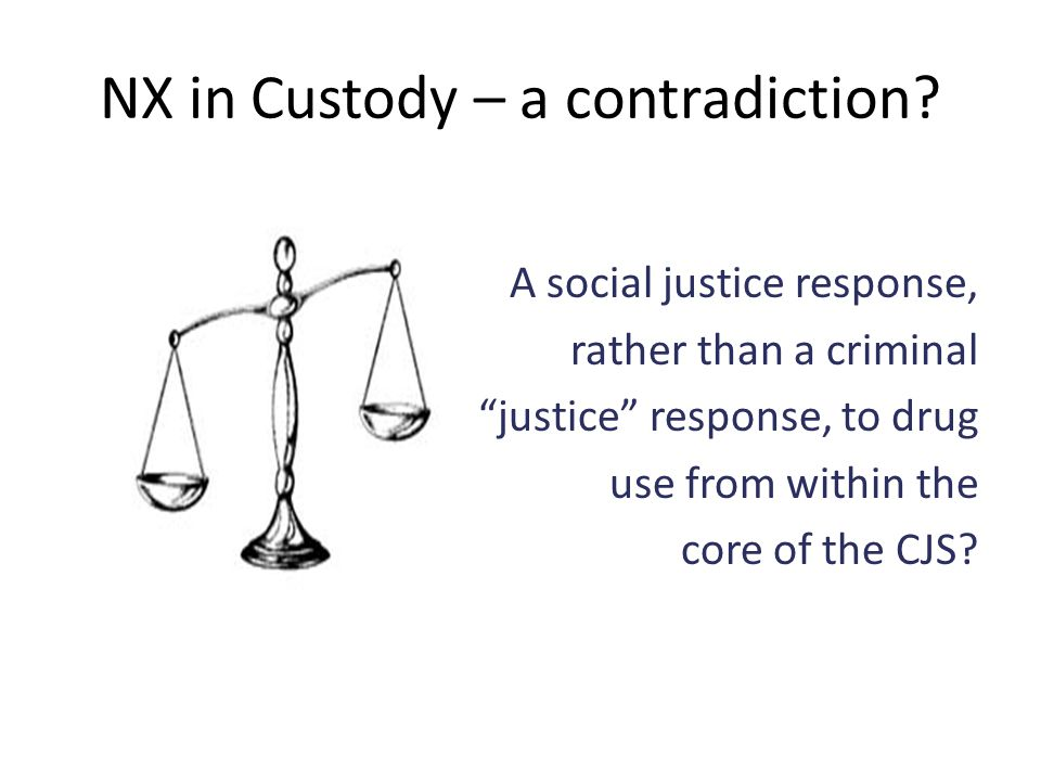 "NX in Custody – a contradiction? A social justice response, rather than a criminal ""justice"" response, to drug use from within the core of the CJS?"
