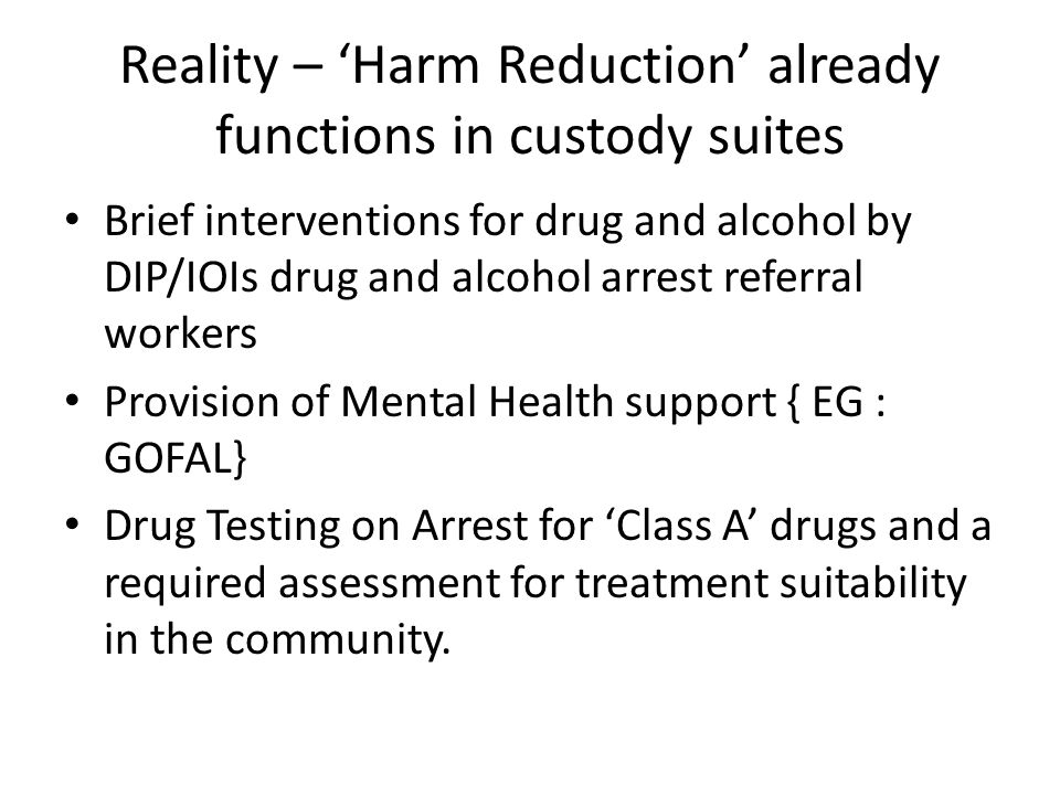 Reality – 'Harm Reduction' already functions in custody suites Brief interventions for drug and alcohol by DIP/IOIs drug and alcohol arrest referral w