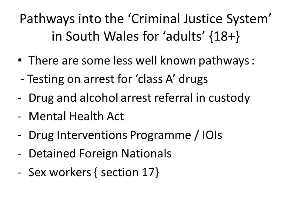 Pathways into the 'Criminal Justice System' in South Wales for 'adults' {18+} There are some less well known pathways : - Testing on arrest for 'class
